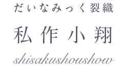 だいなみっく裂織 私作小翔 -shisakushoushow-